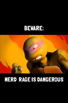 Uh oh... Mikey must've broke something of Donnie's again...: And yes, nerd rage can be VERY dangerous!