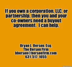 If you own a business, then you and your co-owners need a buyout agreement.  I can help. - Bryan L. Berson, Esq., bberson@bersonfirm.com