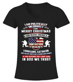 # I Am Politically Incorrect T-Shirt .  CHECK OUT OTHER AWESOME DESIGNS HERE!        I Say Merry Christmas God Bless America I Salute Our Flag & Give Thanks To Our Troops T-shirt has a proud eagle with the United States flag. For all those who stand for the 2nd amendment and God and believe the right to defend themselves.  Makes a great gift for Vets, Politicians at any occasion such as Veteran's Day, Memorial Day, Thanksgiving and Christmas. Great conservative gift for the patriotic…