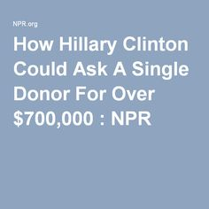 How Hillary Clinton Could Ask A Single Donor For Over $700,000 : NPR