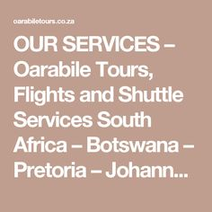 OUR SERVICES – Oarabile Tours, Flights and Shuttle Services South Africa – Botswana – Pretoria – Johannesburg – Mpumalanga – A division of Oarabile Katlego Investments Pty Ltd