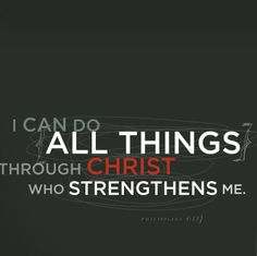 Philippians 4:13. . . Whenever I encounter something difficult, I remember this!