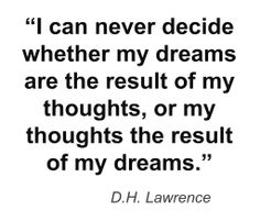 """I can never decide whether my dreams are the result of my thoughts, or my thoughts the result of my dreams"""" -D. Poetry Quotes, Words Quotes, Me Quotes, Sayings, Dream Quotes, Quotes To Live By, My Dreams Quotes, Dh Lawrence, Out Of Touch"""