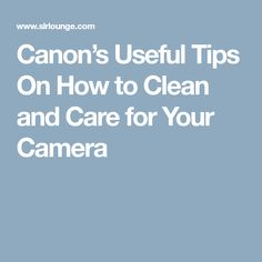 Canon's Useful Tips On How to Clean and Care for Your Camera