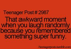 that awkward moment when you laugh randomly because you remembered something super funny