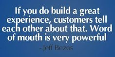 If you build a great experience, customers will communicate this- word of mouth is very powerful