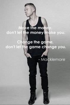 Make the money, dont let the money make you. Change the game, don't let the game change you. -Mackelmore