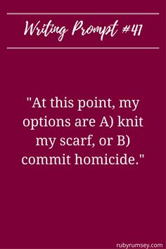 """""""At this point my options are to A) Knit myself a scarf, or B) Commit homicide, and I just found out, I've got no wool. Daily Writing Prompts, Book Writing Tips, Dialogue Prompts, Creative Writing Prompts, Story Prompts, Writing Quotes, Fiction Writing, Writing Help, Writing Ideas"""