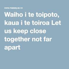 Waiho i te toipoto, kaua i te toiroa Let us keep close together not far apart