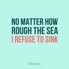 No matter how rough the sea I refuse to sink