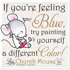 If you're feeling Blue, try painting yourself a different color! ~ Little Church Mouse