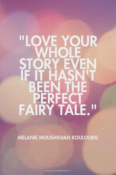 """love your whole story even if it hasn't been the perfect fairy tale."" Melanie Moushigian koulouris"