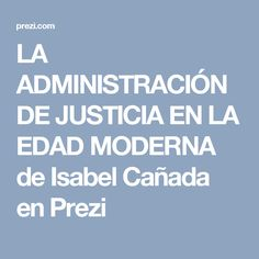 LA ADMINISTRACIÓN DE JUSTICIA EN LA EDAD MODERNA de Isabel Cañada en Prezi