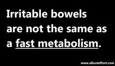 Sometimes we say someone is lucky with their fast metabolism when what they really have is IBS.