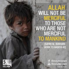 Allah will not be merciful to those who are not merciful to mankind -[Sahih Al-Bukhari-Book 73 Hadith 42] Please Like, Share and Spread the message. http://www.youtube.com/5MinutesIslam https://www.facebook.com/5MinutesIslam Islamic Quotes, Quranic verses, Hadith quotes, Islam, Muslim, Pious, Quran, Bukhari, poster, Quotations, God, Allah, One God, True God, Muhammad, Jesus, Abraham, Moses, Maryam, Non-muslim, Muslimah,
