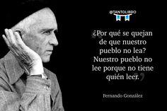 """""""¿Por qué se quejan de que nuestro pueblo no lea? Nuestro pueblo no lee porque no tiene quién leer."""" Fernando González"""