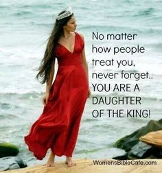 No matter how people treat you, never forget: You are a daughter of the King !