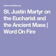 St. Justin Martyr on the Eucharist and the Ancient Mass | Word On Fire