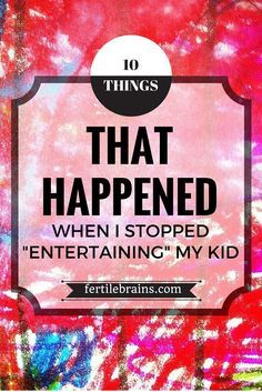10 Things That Happened When I Stopped Entertaining My Kid Education