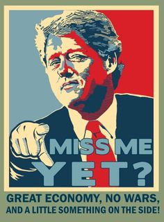 funny-President-Clinton-miss-me-yet-poster.   Oh..good Ol' Bill!