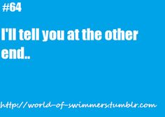 That is SO true of swimmers!!!! Completing sentences over the course of 30 min and 1600 meters!