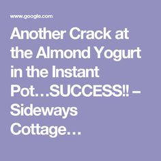 Another Crack at the Almond Yogurt in the Instant Pot…SUCCESS!! – Sideways Cottage…