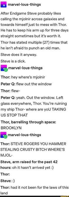 A marvel-lous-things After Endgame Steve probably likes calling the mjolnir across galaxies and towards himselfjust to mess with Thor. He has to keep his arm up for three days straight sometimes but it's worth it. Thor has stated multiple times that h Marvel Jokes, Avengers Memes, Marvel Dc Comics, Marvel Avengers, Do It Anyway, Three Days, Text Posts, Popular Memes, Thor