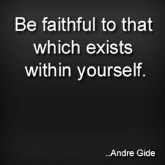 Be faithful to that which exists within yourself. Andre Gide