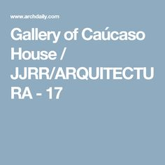 Gallery of Caúcaso House / JJRR/ARQUITECTURA - 17