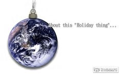 """About this """"Holiday thing""""…    There are a lot of holidays amongst the people of this world and they seem to converge this time of year.    Here's a partial list of holidays for this time of year. There's a lot of VERY important days on this list that are anxiously awaited by ourselves and our fellow citizens of this planet:"""