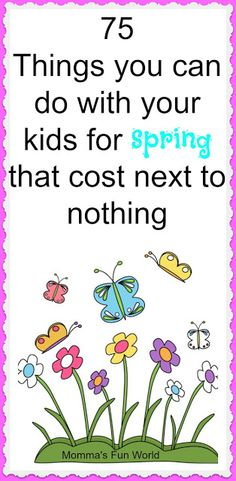 Momma's Fun World: Spring Time 75 things to do with kids We love doing fun things outside, in nice weather so we are really looking forward to spring weather soon. Below I put together 75 things you can do with your kids for spring that cost next to nothing. What better way then to spend time with you kids and not have to spend a lot of money.