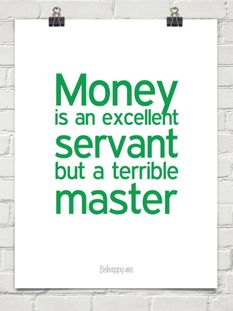 Money  is an excellent  servant  but a terrible master