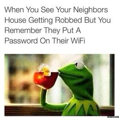 When you see your Neighbors House getting robbed, but you remember they put a password on their WiFi. LOL