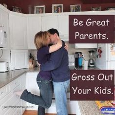 Must publicly display affection at home. Kids need to see that their parents are in love with each other.