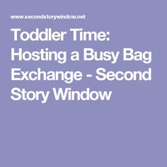 Toddler Time: Hosting a Busy Bag Exchange - Second Story Window