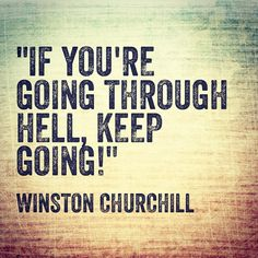 """If you are going through hell, keep going.""  --Winston Churchill"