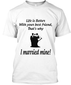 Discover I Married My Best Friend T-Shirt, a custom product made just for you by Teespring. - Best Friends Make Life Worth Living That's Why. Best Friend T Shirts, Best Friends, Black And White T Shirts, Marrying My Best Friend, Custom T, Marry Me, Life Is Good, I Am Awesome, Shirt Designs