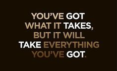 You've got what it takes, but it will take everything you've got. So true that if you dont use it. You waste.