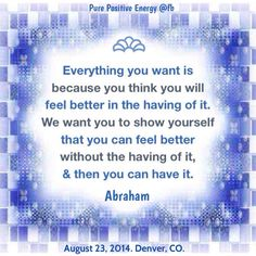 """""""Everything you want is because you think you will feel better in the having of it. We want you to show yourself that you can feel better without having of it, and then you can have it."""" - Abraham Hicks --- Everything including yourself is happening necessarily, inevitably, and perfectly: that's why you already are perfect as God wants you to be with being just the way you are. Your mind creates your reality. Belief that you have it all creates the future you have it all. #happy #life #quote"""