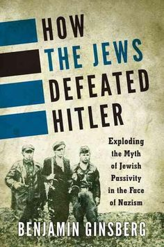 How the Jews Defeated Hitler: Exploding the Myth of Jewish Passivity in the Face of Nazism
