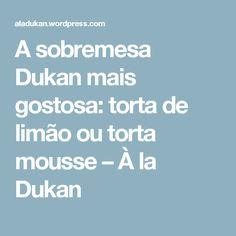 A sobremesa Dukan mais gostosa: torta de limão ou torta mousse – À la Dukan
