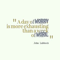John Lubbock Quote About Worry. A Day Of Worry Is More Exhausting Than A  Week Of Work