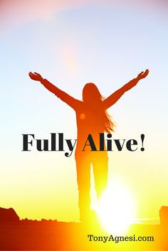 Fully Alive! Have you ever felt fully alive?  I'm not talking about just having a pulse, but a time when you really felt alive!