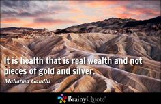 It is health that is real wealth and not pieces of gold and silver. - Mahatma Gandhi at BrainyQuote