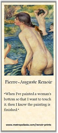 """When I've painted a woman's bottom so that I want to touch it, then I know the painting is finished"" (~ Pierre-Auguste Renoir) 