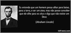 Eu entendo que um homem possa olhar para baixo, para a terra, e ser um ateu; mas não posso conceber que ele olhe para os céus e diga que não existe um Deus (Abraham Lincoln)