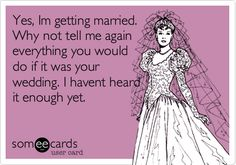 Funny Wedding Ecard: Yes, Im getting married. Why not tell me again everything you would do if it was your wedding. I havent heard it enough yet.