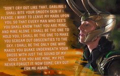 "Loki's Dirty Whispers - Submission: ""Don't cry out like that, darling. I shall bite your smooth skin if I please. I want to leave my mark upon you, so that every man who sees you shall know that you are mine, and mine alone."""
