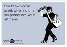 Or your full first name! you know you are Greek when no one can pronounce your name! So true. Greek Memes, Funny Greek, Greek Quotes, Greek Culture, I Love To Laugh, Greek Life, Story Of My Life, Someecards, First Names