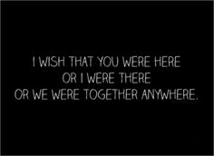 I wish that you were here or I were there or we were together anywhere now more then ever !!!